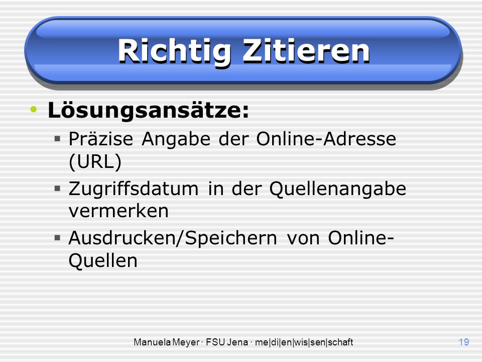 Manuela Meyer · FSU Jena · me|di|en|wis|sen|schaft19 Richtig Zitieren Lösungsansätze:  Präzise Angabe der Online-Adresse (URL)  Zugriffsdatum in der Quellenangabe vermerken  Ausdrucken/Speichern von Online- Quellen