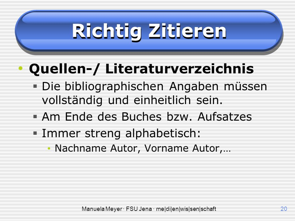 Manuela Meyer · FSU Jena · me|di|en|wis|sen|schaft20 Richtig Zitieren Quellen-/ Literaturverzeichnis  Die bibliographischen Angaben müssen vollständig und einheitlich sein.