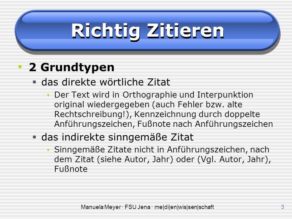 Manuela Meyer · FSU Jena · me|di|en|wis|sen|schaft3 Richtig Zitieren 2 Grundtypen  das direkte wörtliche Zitat Der Text wird in Orthographie und Inte