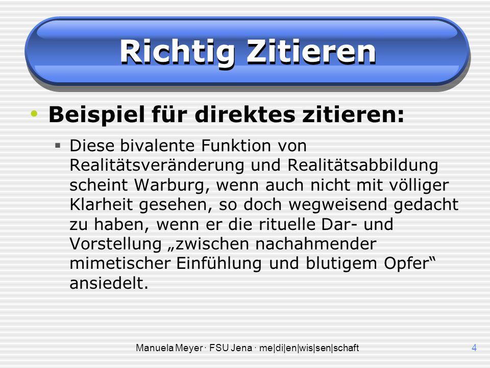 Manuela Meyer · FSU Jena · me|di|en|wis|sen|schaft4 Richtig Zitieren Beispiel für direktes zitieren:  Diese bivalente Funktion von Realitätsveränderu