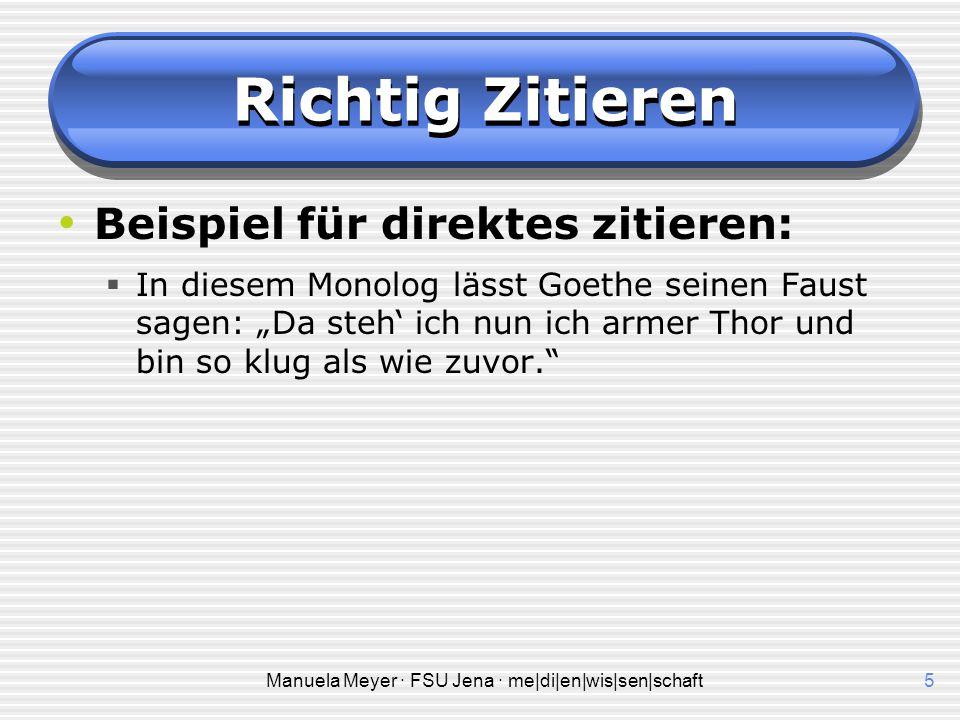 Manuela Meyer · FSU Jena · me|di|en|wis|sen|schaft5 Richtig Zitieren Beispiel für direktes zitieren:  In diesem Monolog lässt Goethe seinen Faust sag