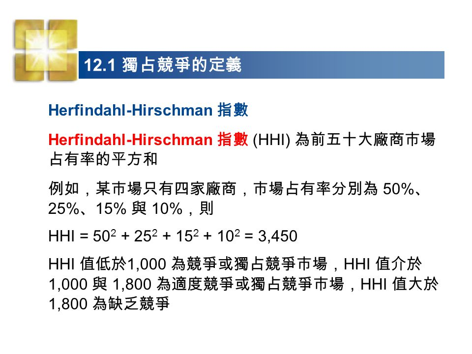 Herfindahl-Hirschman 指數 Herfindahl-Hirschman 指數 (HHI) 為前五十大廠商市場 占有率的平方和 例如,某市場只有四家廠商,市場占有率分別為 50% 、 25% 、 15% 與 10% ,則 HHI = 50 2 + 25 2 + 15 2 + 10 2