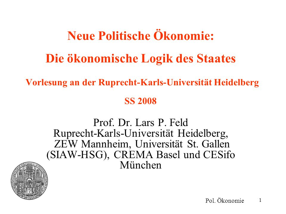 1 Neue Politische Ökonomie: Die ökonomische Logik des Staates Vorlesung an der Ruprecht-Karls-Universität Heidelberg SS 2008 Prof. Dr. Lars P. Feld Ru