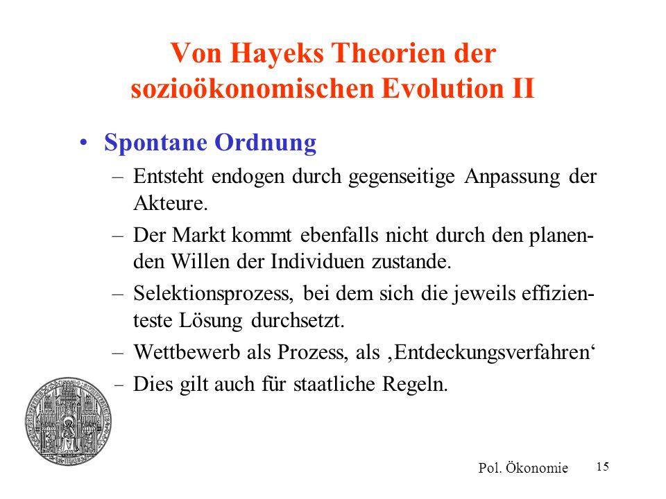 15 Von Hayeks Theorien der sozioökonomischen Evolution II Spontane Ordnung –Entsteht endogen durch gegenseitige Anpassung der Akteure. –Der Markt komm