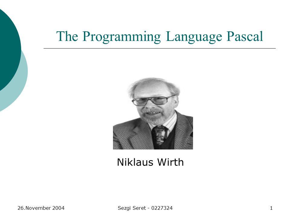 26.November 2004Sezgi Seret - 02273242 Programmiersprache Pascal  Pascal ist eine Programmiersprache, die 1968 bis 1972 von dem Schweizer Informatiker Niklaus Wirth entwickelt wurde.