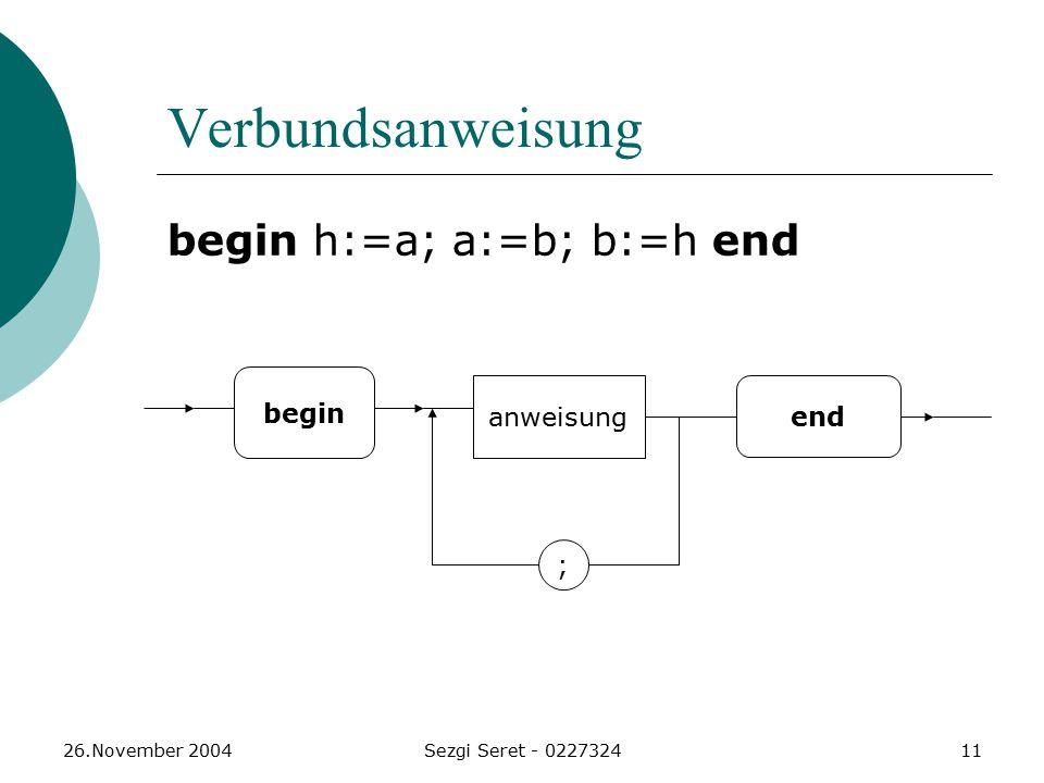 26.November 2004Sezgi Seret - 022732411 Verbundsanweisung begin h:=a; a:=b; b:=h end begin anweisung end ;