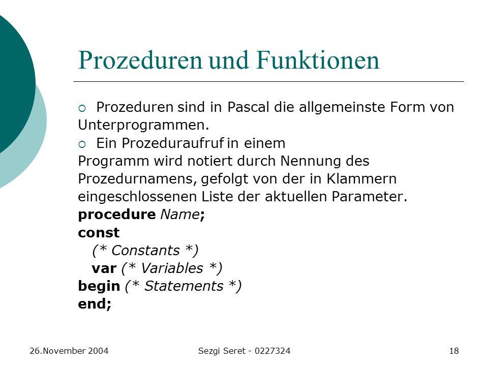 26.November 2004Sezgi Seret - 022732418 Prozeduren und Funktionen  Prozeduren sind in Pascal die allgemeinste Form von Unterprogrammen.