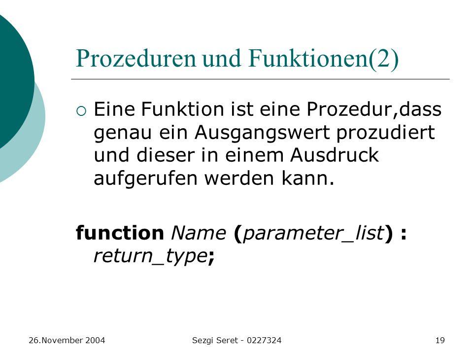 26.November 2004Sezgi Seret - 022732419 Prozeduren und Funktionen(2)  Eine Funktion ist eine Prozedur,dass genau ein Ausgangswert prozudiert und dieser in einem Ausdruck aufgerufen werden kann.