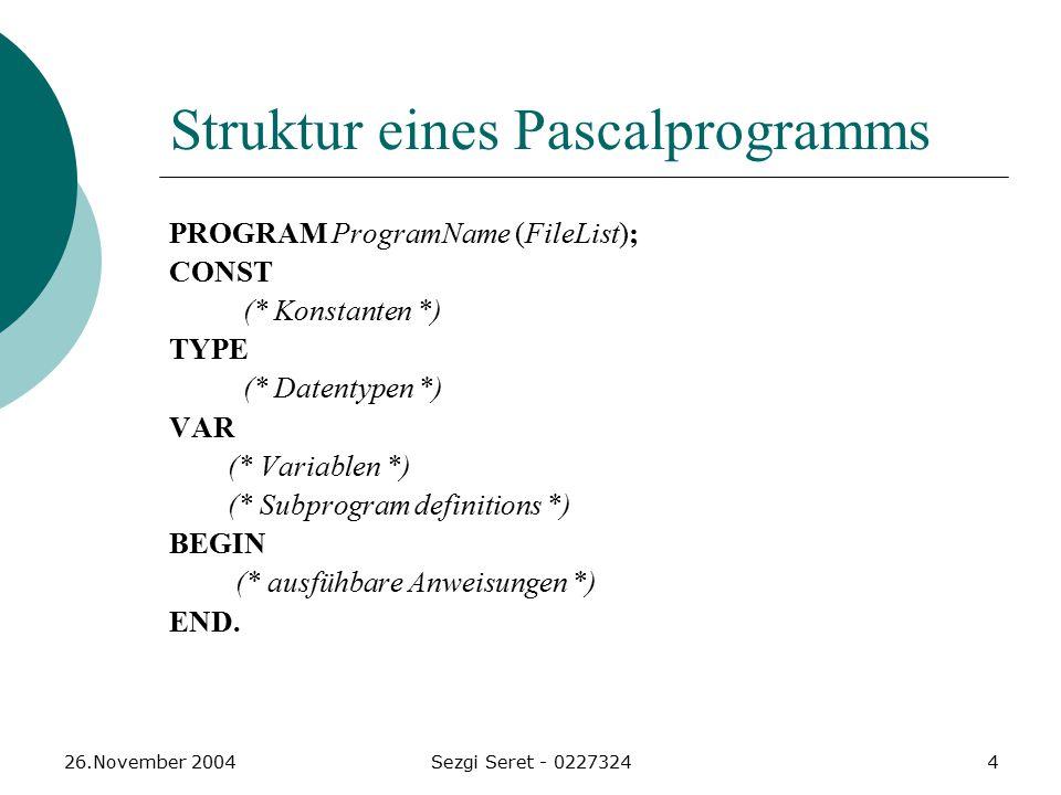 26.November 2004Sezgi Seret - 02273244 Struktur eines Pascalprogramms PROGRAM ProgramName (FileList); CONST (* Konstanten *) TYPE (* Datentypen *) VAR (* Variablen *) (* Subprogram definitions *) BEGIN (* ausfühbare Anweisungen *) END.