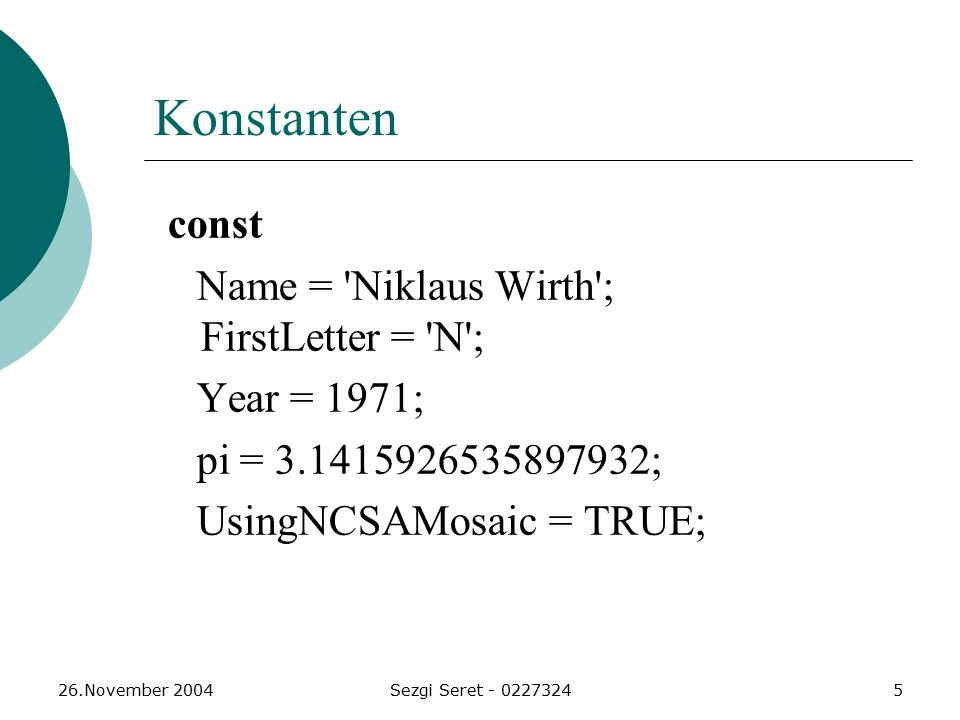 26.November 2004Sezgi Seret - 02273245 Konstanten const Name = 'Niklaus Wirth'; FirstLetter = 'N'; Year = 1971; pi = 3.1415926535897932; UsingNCSAMosa