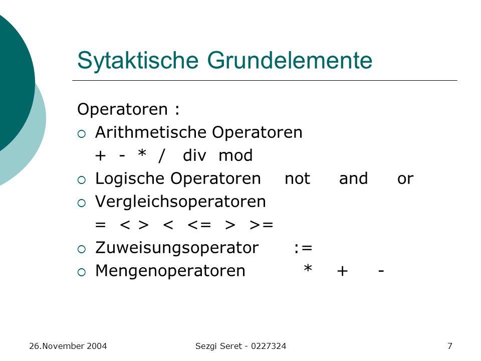 26.November 2004Sezgi Seret - 02273247 Sytaktische Grundelemente Operatoren :  Arithmetische Operatoren + - * / div mod  Logische Operatoren not and or  Vergleichsoperatoren = >=  Zuweisungsoperator :=  Mengenoperatoren * + -