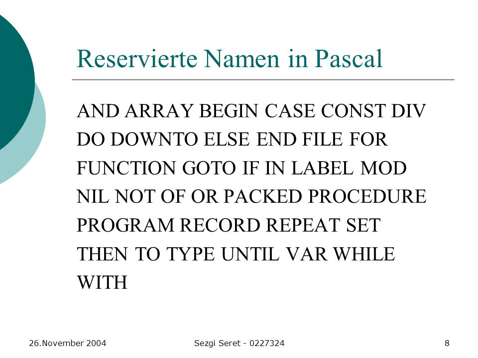 26.November 2004Sezgi Seret - 02273248 Reservierte Namen in Pascal AND ARRAY BEGIN CASE CONST DIV DO DOWNTO ELSE END FILE FOR FUNCTION GOTO IF IN LABEL MOD NIL NOT OF OR PACKED PROCEDURE PROGRAM RECORD REPEAT SET THEN TO TYPE UNTIL VAR WHILE WITH