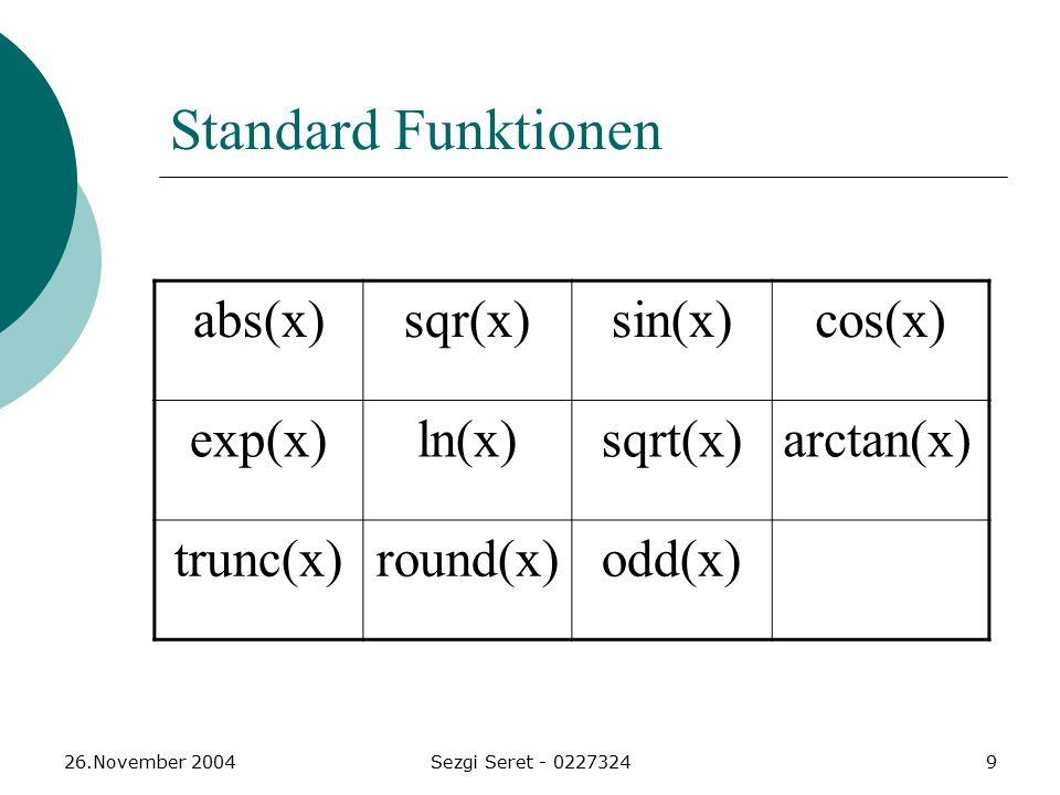 26.November 2004Sezgi Seret - 02273249 Standard Funktionen abs(x)sqr(x)sin(x)cos(x) exp(x)ln(x)sqrt(x)arctan(x) trunc(x)round(x)odd(x)