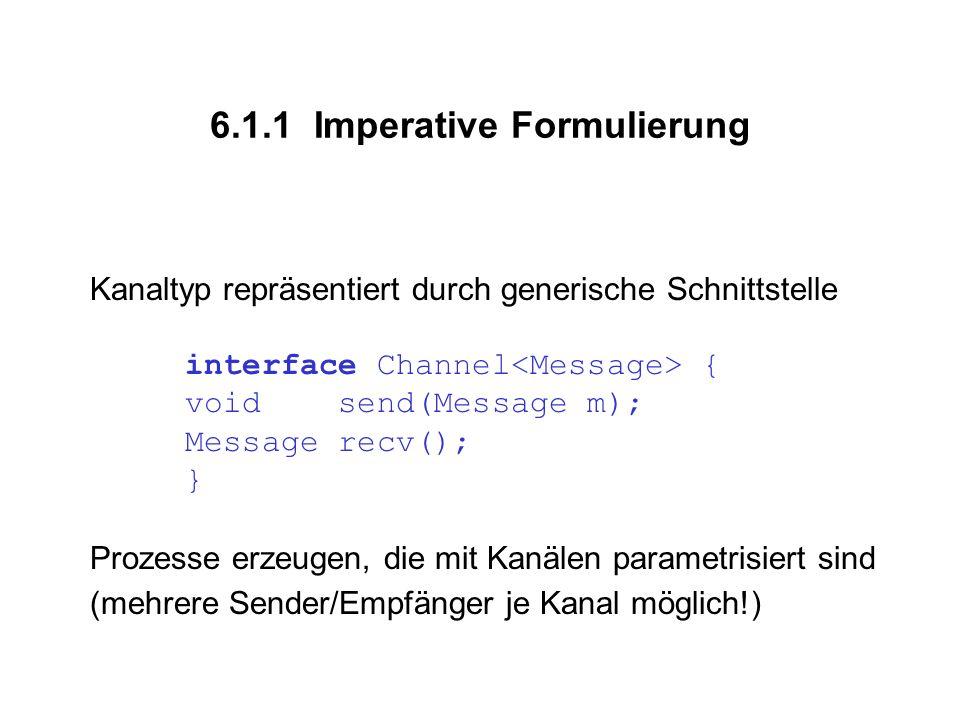 6.1.1 Imperative Formulierung Kanaltyp repräsentiert durch generische Schnittstelle interface Channel { void send(Message m); Message recv(); } Prozesse erzeugen, die mit Kanälen parametrisiert sind (mehrere Sender/Empfänger je Kanal möglich!)