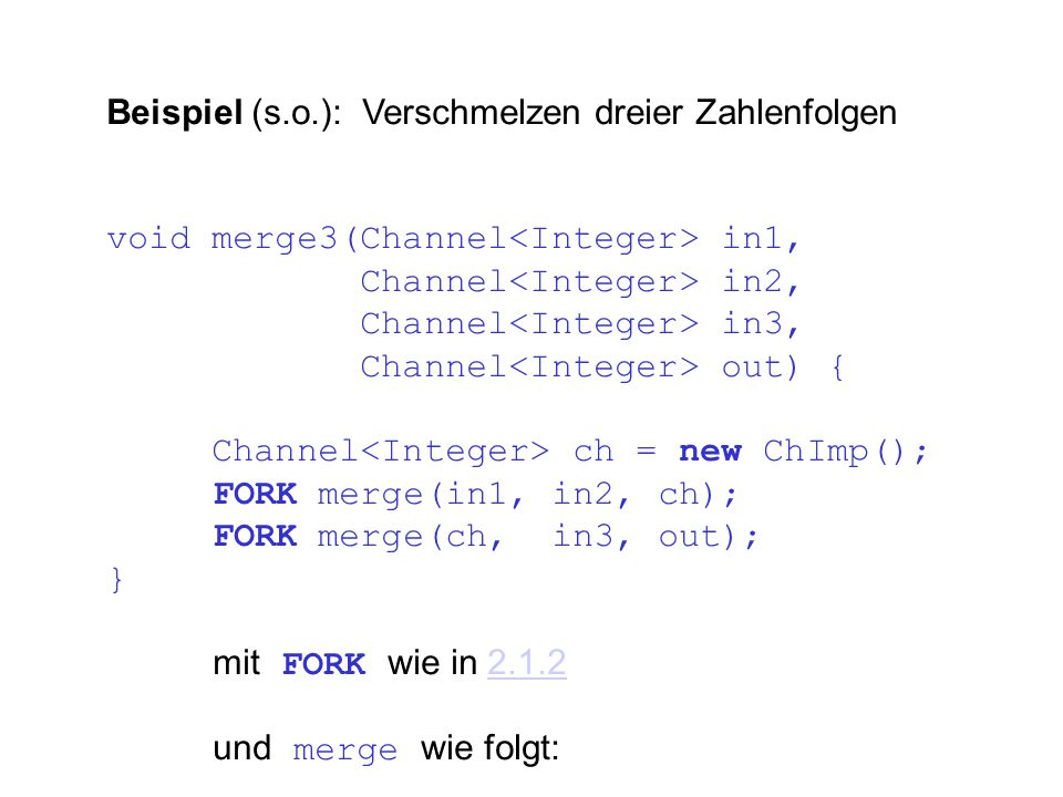 Beispiel (s.o.): Verschmelzen dreier Zahlenfolgen void merge3(Channel in1, Channel in2, Channel in3, Channel out) { Channel ch = new ChImp(); FORK merge(in1, in2, ch); FORK merge(ch, in3, out); } mit FORK wie in 2.1.22.1.2 und merge wie folgt: