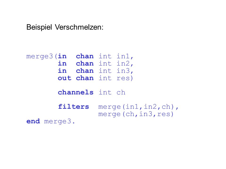 Beispiel Verschmelzen: merge3(in chan int in1, in chan int in2, in chan int in3, out chan int res) channels int ch filters merge(in1,in2,ch), merge(ch,in3,res) end merge3.