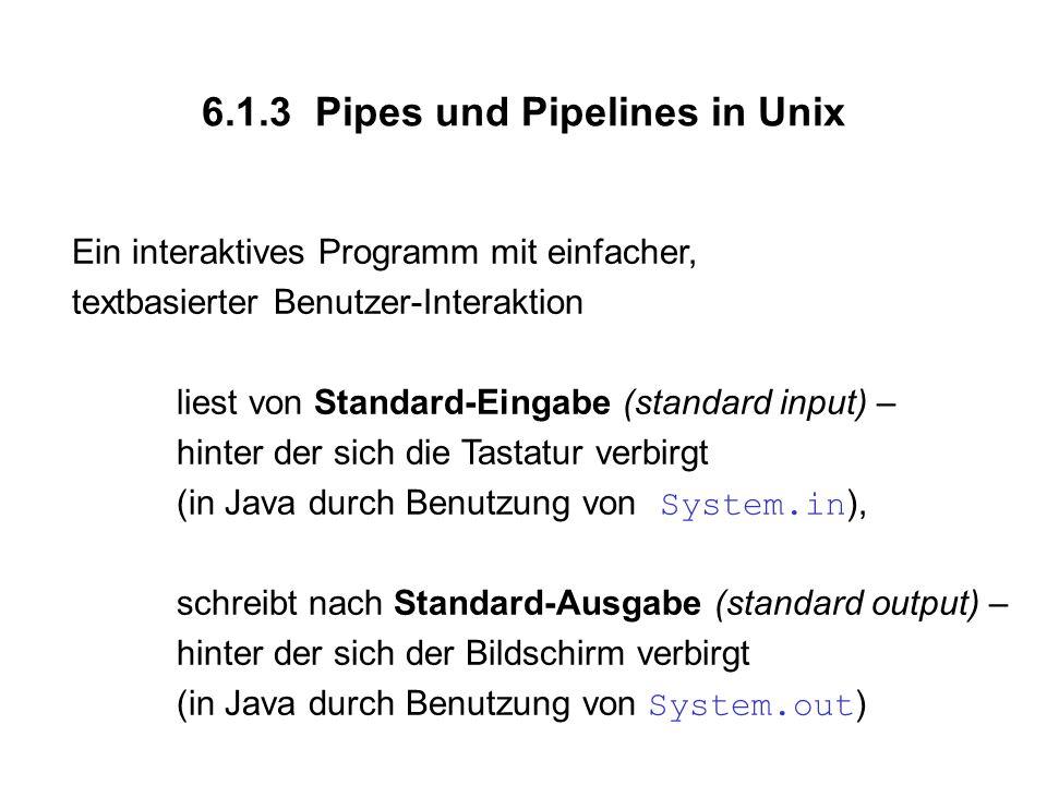 6.1.3 Pipes und Pipelines in Unix Ein interaktives Programm mit einfacher, textbasierter Benutzer-Interaktion liest von Standard-Eingabe (standard input) – hinter der sich die Tastatur verbirgt (in Java durch Benutzung von System.in ), schreibt nach Standard-Ausgabe (standard output) – hinter der sich der Bildschirm verbirgt (in Java durch Benutzung von System.out )