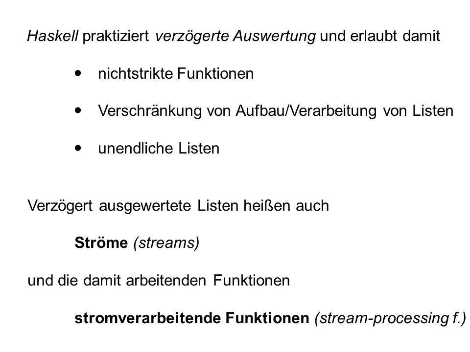Haskell praktiziert verzögerte Auswertung und erlaubt damit  nichtstrikte Funktionen  Verschränkung von Aufbau/Verarbeitung von Listen  unendliche Listen Verzögert ausgewertete Listen heißen auch Ströme (streams) und die damit arbeitenden Funktionen stromverarbeitende Funktionen (stream-processing f.)