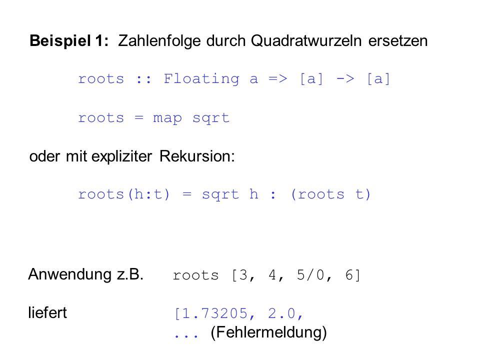 Beispiel 1: Zahlenfolge durch Quadratwurzeln ersetzen roots :: Floating a => [a] -> [a] roots = map sqrt oder mit expliziter Rekursion: roots(h:t) = sqrt h : (roots t) Anwendung z.B.