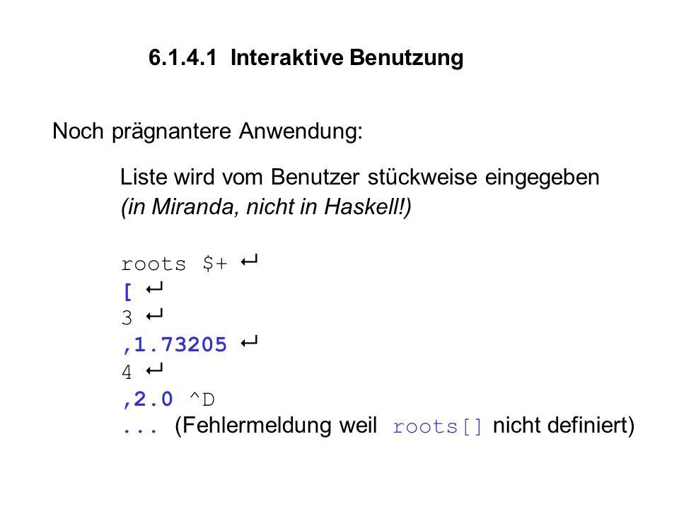 Noch prägnantere Anwendung: Liste wird vom Benutzer stückweise eingegeben (in Miranda, nicht in Haskell!) roots $+  [  3 ,1.73205  4 ,2.0 ^D...