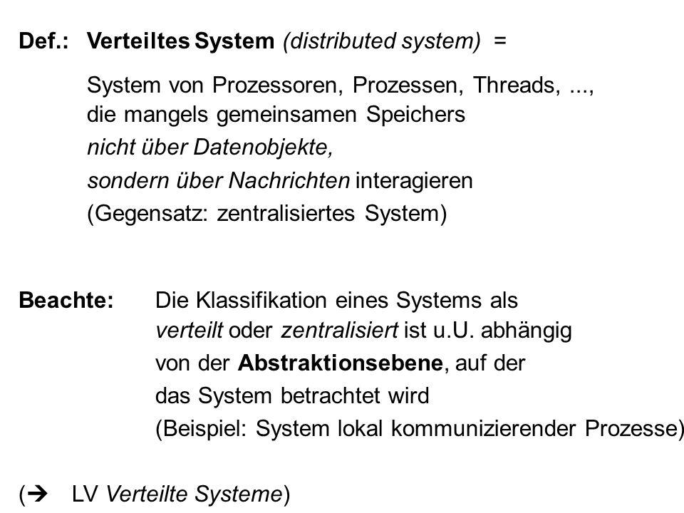 Def.:Verteiltes System (distributed system) = System von Prozessoren, Prozessen, Threads,..., die mangels gemeinsamen Speichers nicht über Datenobjekte, sondern über Nachrichten interagieren (Gegensatz: zentralisiertes System) Beachte:Die Klassifikation eines Systems als verteilt oder zentralisiert ist u.U.