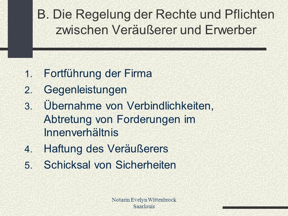 Notarin Evelyn Wittenbrock Saarlouis B. Die Regelung der Rechte und Pflichten zwischen Veräußerer und Erwerber 1. Fortführung der Firma 2. Gegenleistu