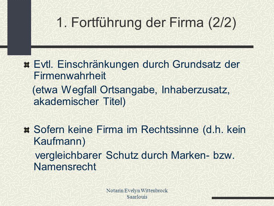 Notarin Evelyn Wittenbrock Saarlouis 1. Fortführung der Firma (2/2) Evtl. Einschränkungen durch Grundsatz der Firmenwahrheit (etwa Wegfall Ortsangabe,