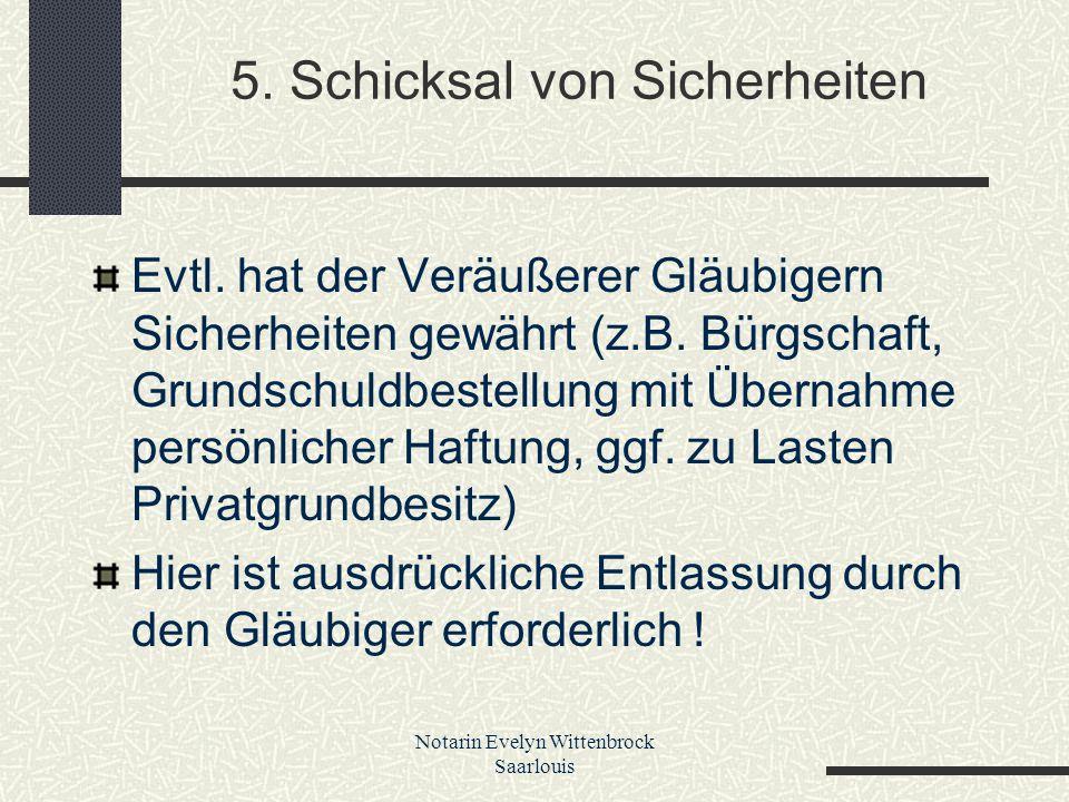 Notarin Evelyn Wittenbrock Saarlouis 5. Schicksal von Sicherheiten Evtl. hat der Veräußerer Gläubigern Sicherheiten gewährt (z.B. Bürgschaft, Grundsch