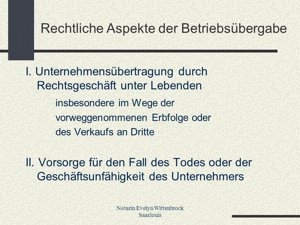 Notarin Evelyn Wittenbrock Saarlouis Rechtliche Aspekte der Betriebsübergabe I. Unternehmensübertragung durch Rechtsgeschäft unter Lebenden insbesonde