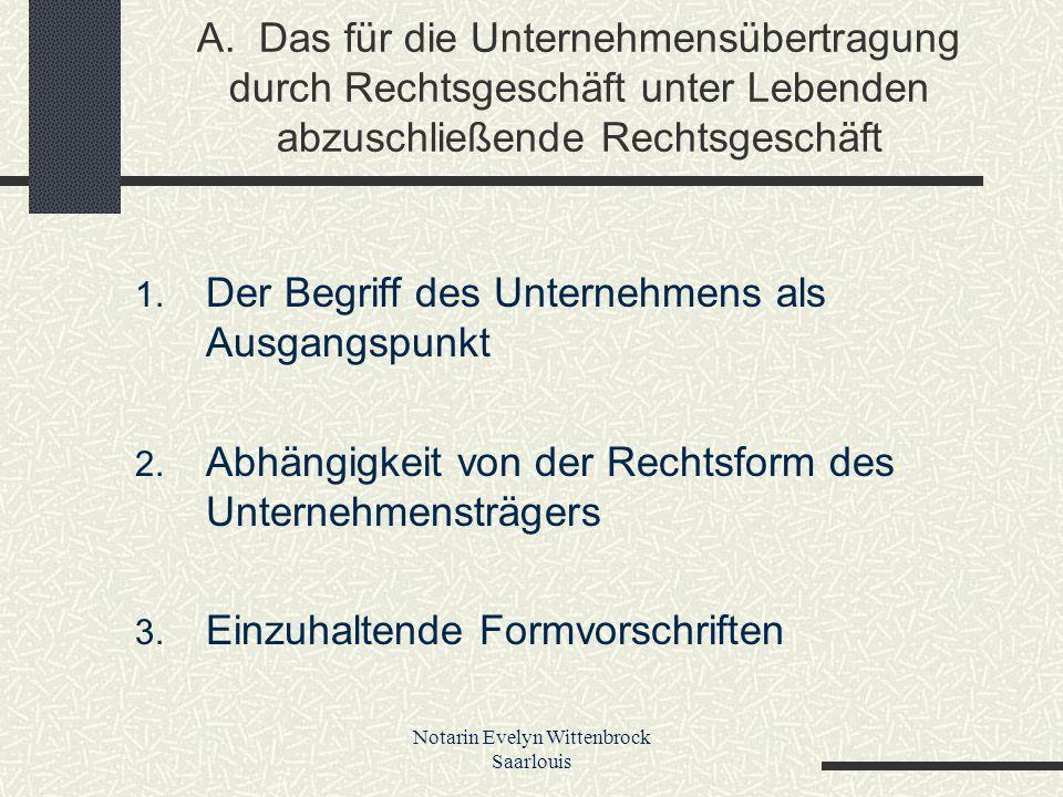Notarin Evelyn Wittenbrock Saarlouis A. Das für die Unternehmensübertragung durch Rechtsgeschäft unter Lebenden abzuschließende Rechtsgeschäft 1. Der