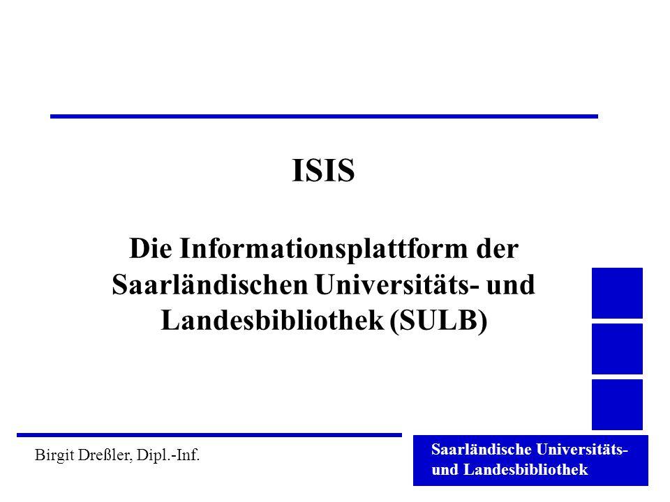 Saarländische Universitäts- und Landesbibliothek Birgit Dreßler, Dipl.-Inf. ISIS Die Informationsplattform der Saarländischen Universitäts- und Landes