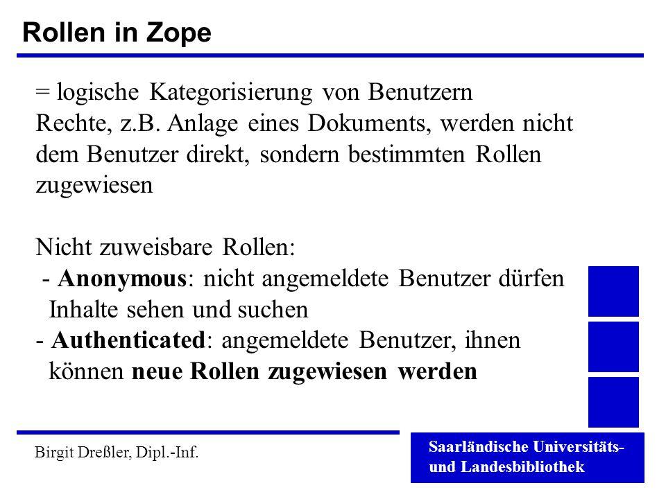 Saarländische Universitäts- und Landesbibliothek Birgit Dreßler, Dipl.-Inf. Rollen in Zope = logische Kategorisierung von Benutzern Rechte, z.B. Anlag