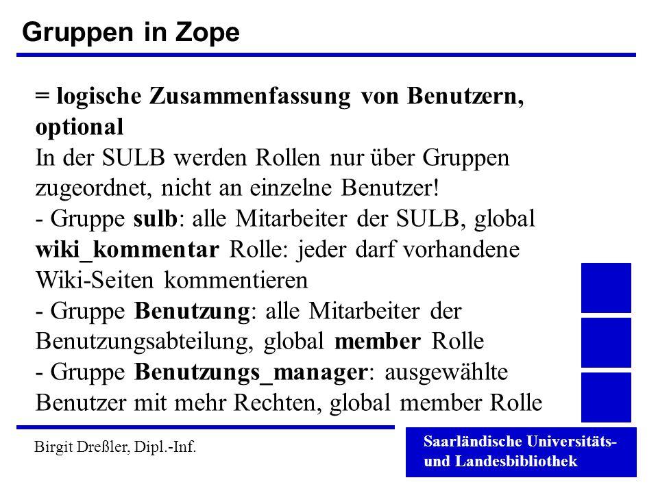 Saarländische Universitäts- und Landesbibliothek Birgit Dreßler, Dipl.-Inf. Gruppen in Zope = logische Zusammenfassung von Benutzern, optional In der
