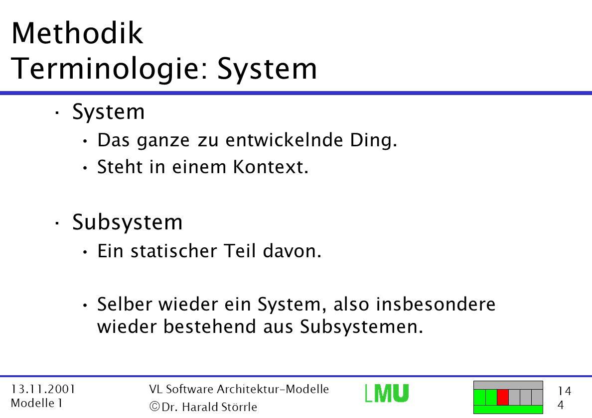 14 4 13.11.2001 Modelle 1 VL Software Architektur-Modelle  Dr. Harald Störrle Methodik Terminologie: System ·System Das ganze zu entwickelnde Ding.