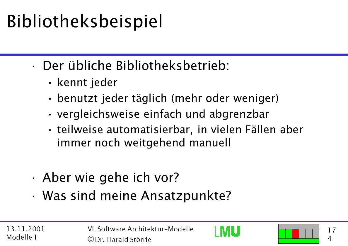 17 4 13.11.2001 Modelle 1 VL Software Architektur-Modelle  Dr. Harald Störrle Bibliotheksbeispiel ·Der übliche Bibliotheksbetrieb: kennt jeder benut