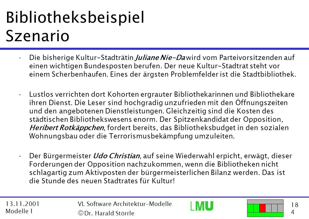 18 4 13.11.2001 Modelle 1 VL Software Architektur-Modelle  Dr. Harald Störrle Bibliotheksbeispiel Szenario ·Die bisherige Kultur-Stadträtin Juliane