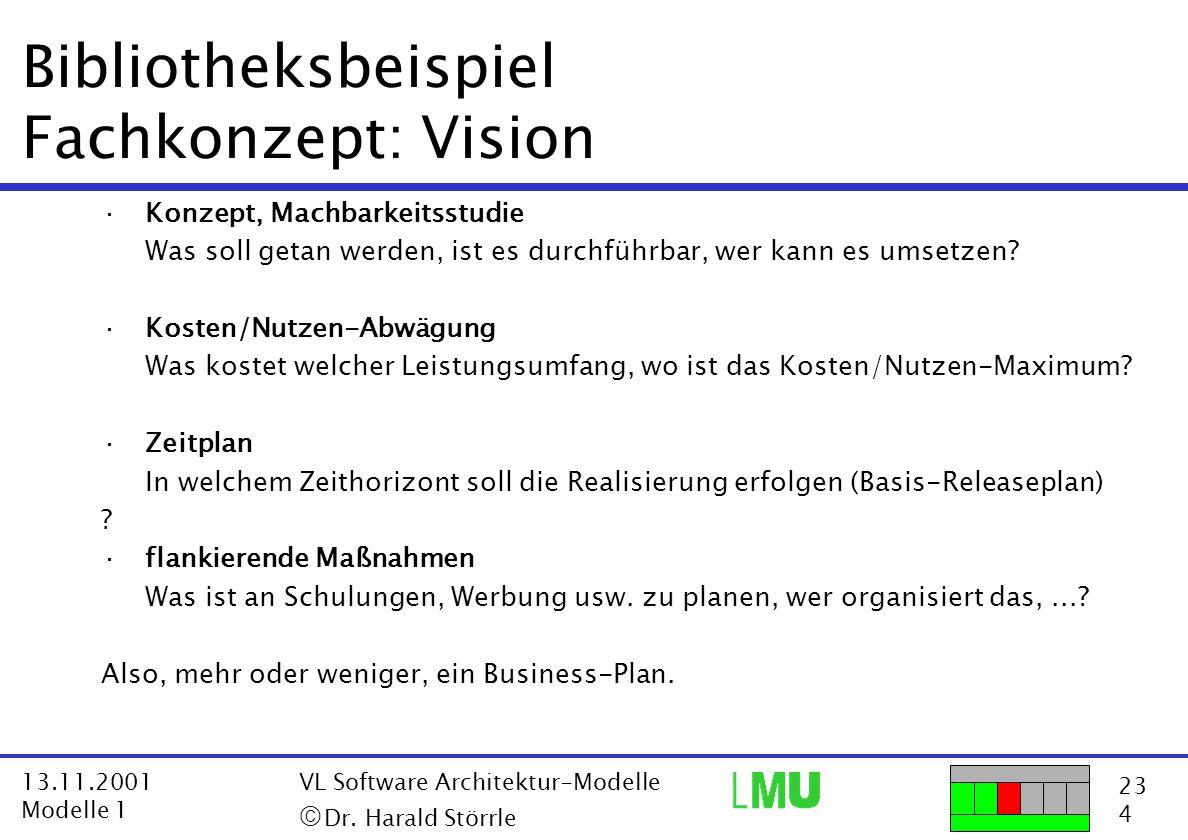 23 4 13.11.2001 Modelle 1 VL Software Architektur-Modelle  Dr. Harald Störrle Bibliotheksbeispiel Fachkonzept: Vision ·Konzept, Machbarkeitsstudie W