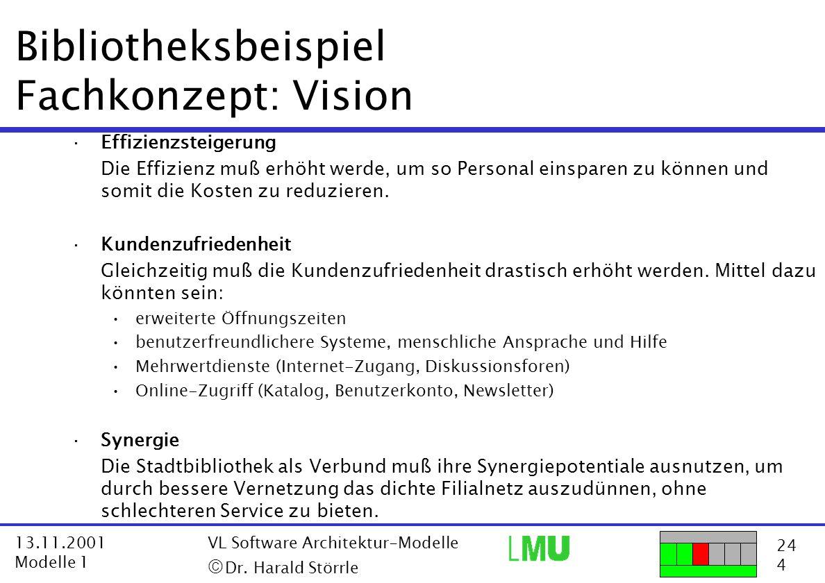 24 4 13.11.2001 Modelle 1 VL Software Architektur-Modelle  Dr. Harald Störrle Bibliotheksbeispiel Fachkonzept: Vision ·Effizienzsteigerung Die Effiz