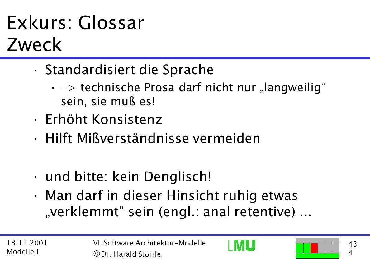 43 4 13.11.2001 Modelle 1 VL Software Architektur-Modelle  Dr. Harald Störrle Exkurs: Glossar Zweck ·Standardisiert die Sprache -> technische Prosa