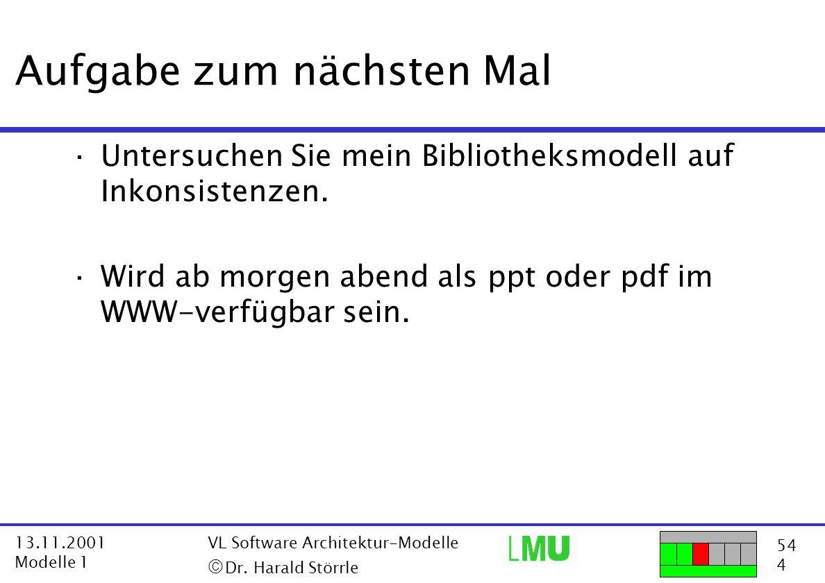 54 4 13.11.2001 Modelle 1 VL Software Architektur-Modelle  Dr. Harald Störrle Aufgabe zum nächsten Mal ·Untersuchen Sie mein Bibliotheksmodell auf I