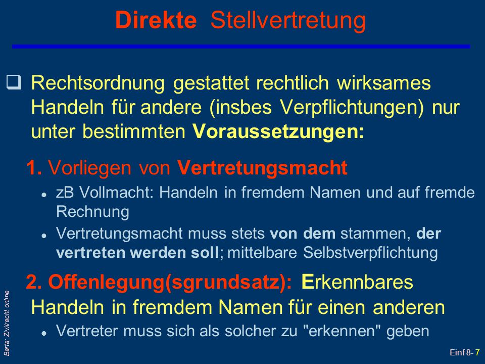 Einf 8- 7 Barta: Zivilrecht online Direkte Stellvertretung  Rechtsordnung gestattet rechtlich wirksames Handeln für andere (insbes Verpflichtungen) n