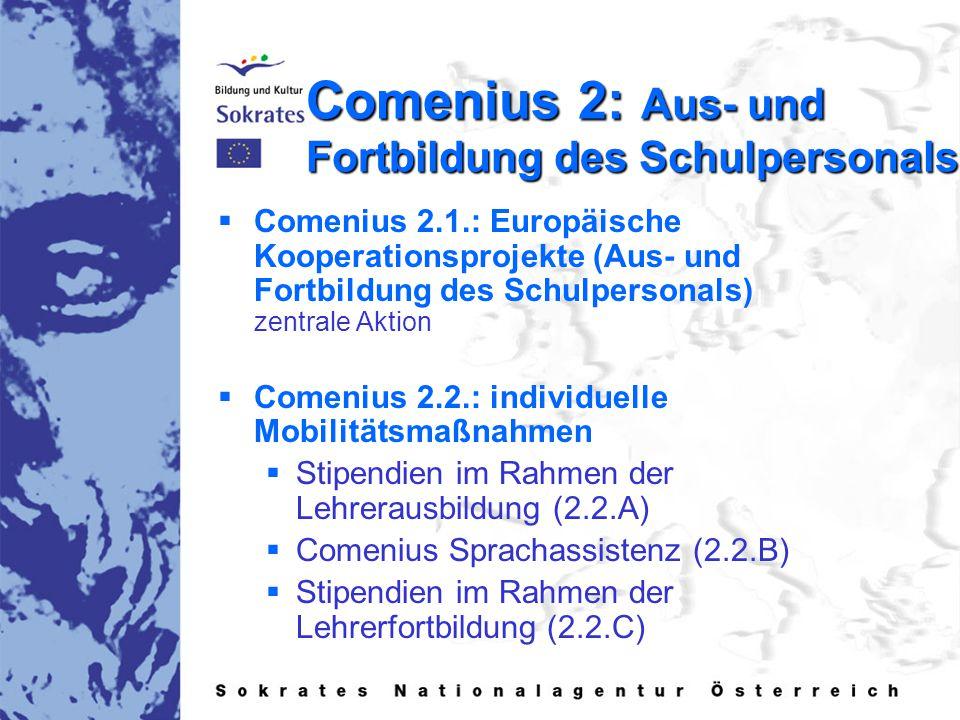 Comenius 2: Aus- und Fortbildung des Schulpersonals   Comenius 2.1.: Europäische Kooperationsprojekte (Aus- und Fortbildung des Schulpersonals) zentrale Aktion   Comenius 2.2.: individuelle Mobilitätsmaßnahmen   Stipendien im Rahmen der Lehrerausbildung (2.2.A)   Comenius Sprachassistenz (2.2.B)   Stipendien im Rahmen der Lehrerfortbildung (2.2.C)