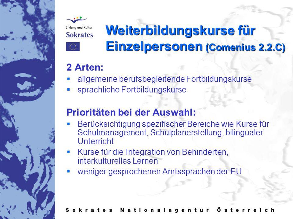 Weiterbildungskurse für Einzelpersonen (Comenius 2.2.C) 2 Arten:   allgemeine berufsbegleitende Fortbildungskurse   sprachliche Fortbildungskurse Prioritäten bei der Auswahl:   Berücksichtigung spezifischer Bereiche wie Kurse für Schulmanagement, Schulplanerstellung, bilingualer Unterricht   Kurse für die Integration von Behinderten, interkulturelles Lernen   weniger gesprochenen Amtssprachen der EU