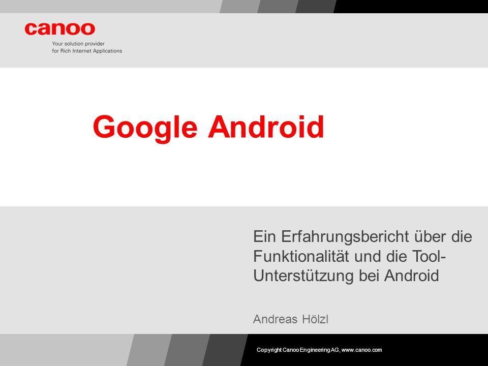 Google Android Ein Erfahrungsbericht über die Funktionalität und die Tool- Unterstützung bei Android Andreas Hölzl Copyright Canoo Engineering AG, www