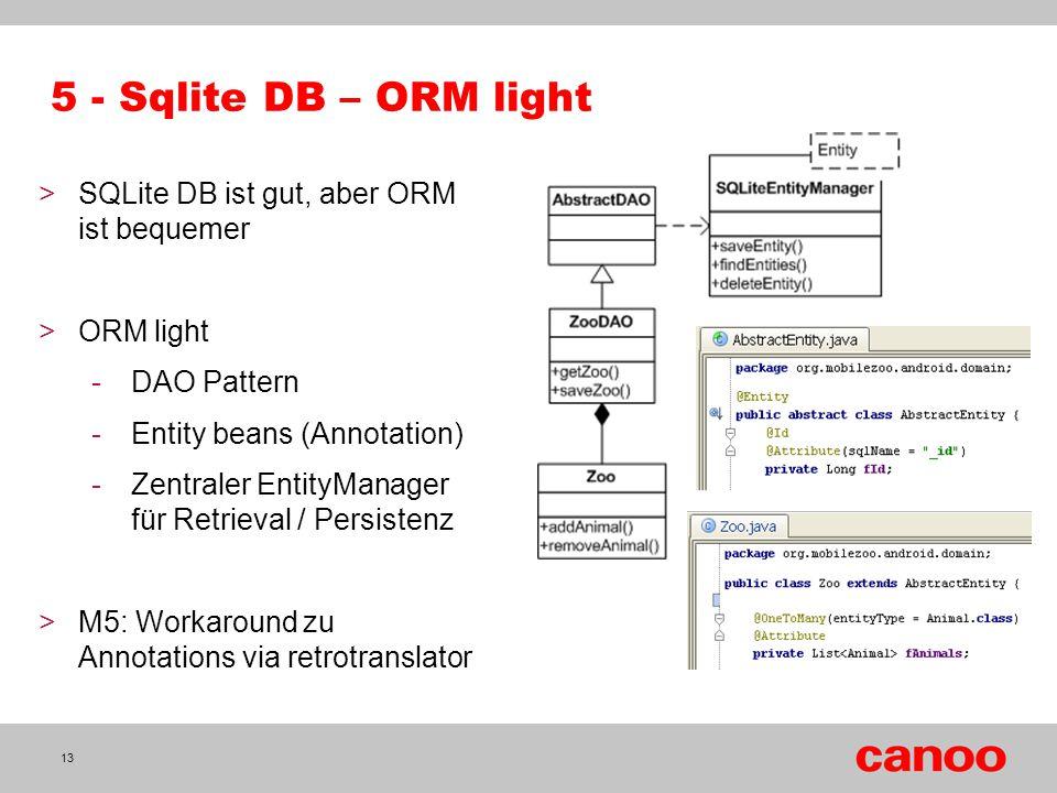 5 - Sqlite DB – ORM light 13 >SQLite DB ist gut, aber ORM ist bequemer >ORM light -DAO Pattern -Entity beans (Annotation) -Zentraler EntityManager für