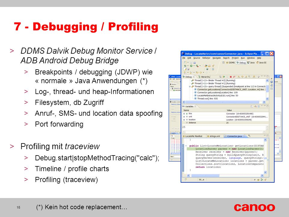 7 - Debugging / Profiling >DDMS Dalvik Debug Monitor Service / ADB Android Debug Bridge >Breakpoints / debugging (JDWP) wie « normale » Java Anwendungen (*) >Log-, thread- und heap-Informationen >Filesystem, db Zugriff >Anruf-, SMS- und location data spoofing >Port forwarding >Profiling mit traceview >Debug.start|stopMethodTracing( calc ); >Timeline / profile charts >Profiling (traceview) 15 (*) Kein hot code replacement…
