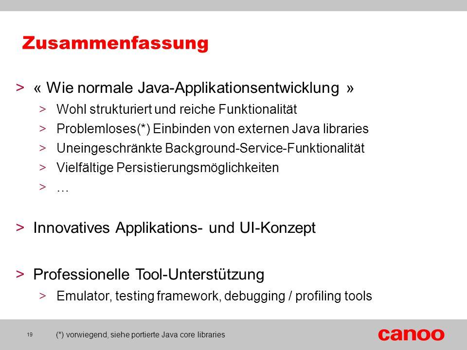 19 Zusammenfassung >« Wie normale Java-Applikationsentwicklung » >Wohl strukturiert und reiche Funktionalität >Problemloses(*) Einbinden von externen
