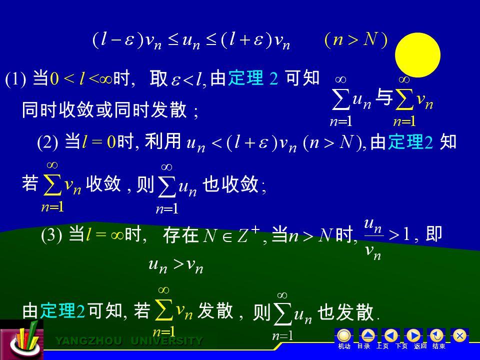 YANGZHOU UNIVERSITY YANGZHOU UNIVERSITY 由定理 2 可知 同时收敛或同时发散 ; (3) 当 l = ∞ 时, 即 由定理 2 可知, 若发散, (1) 当 0 < l <∞ 时, (2) 当 l = 0 时, 由定理 2 知 收敛, 若 机动 目录 上页 下页 返回 结束