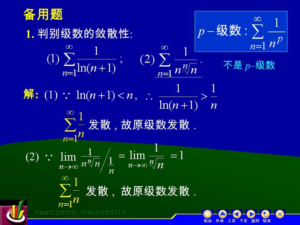 YANGZHOU UNIVERSITY YANGZHOU UNIVERSITY 备用题 1. 判别级数的敛散性 : 解 : (1) 发散, 故原级数发散.