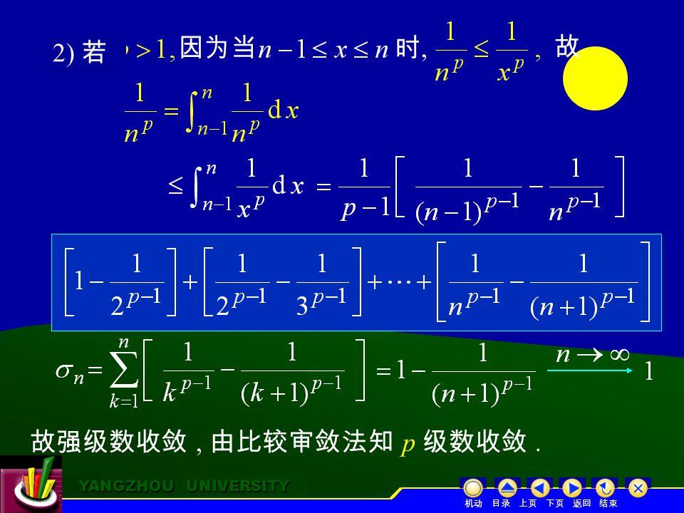 YANGZHOU UNIVERSITY YANGZHOU UNIVERSITY 因为当 故 考虑强级数 的部分和 故强级数收敛, 由比较审敛法知 p 级数收敛.